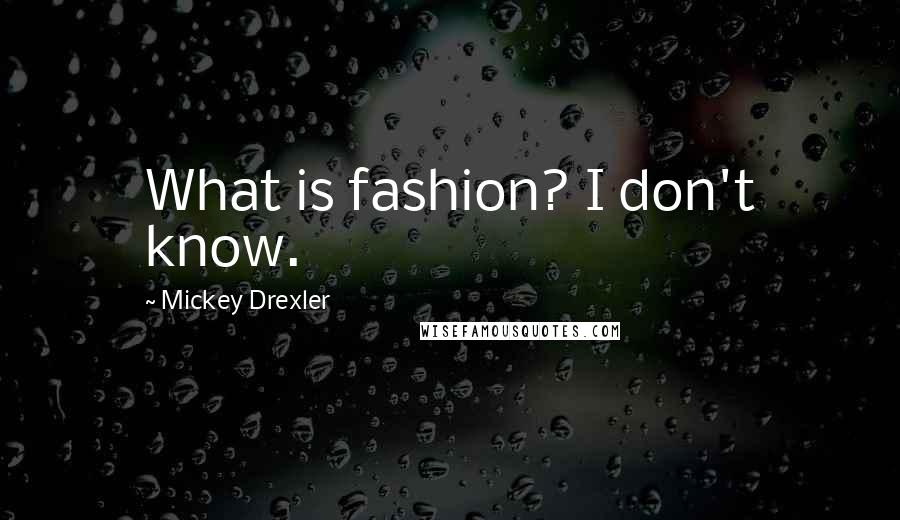 Mickey Drexler quotes: What is fashion? I don't know.