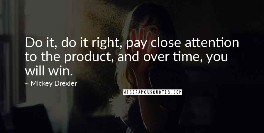 Mickey Drexler quotes: Do it, do it right, pay close attention to the product, and over time, you will win.
