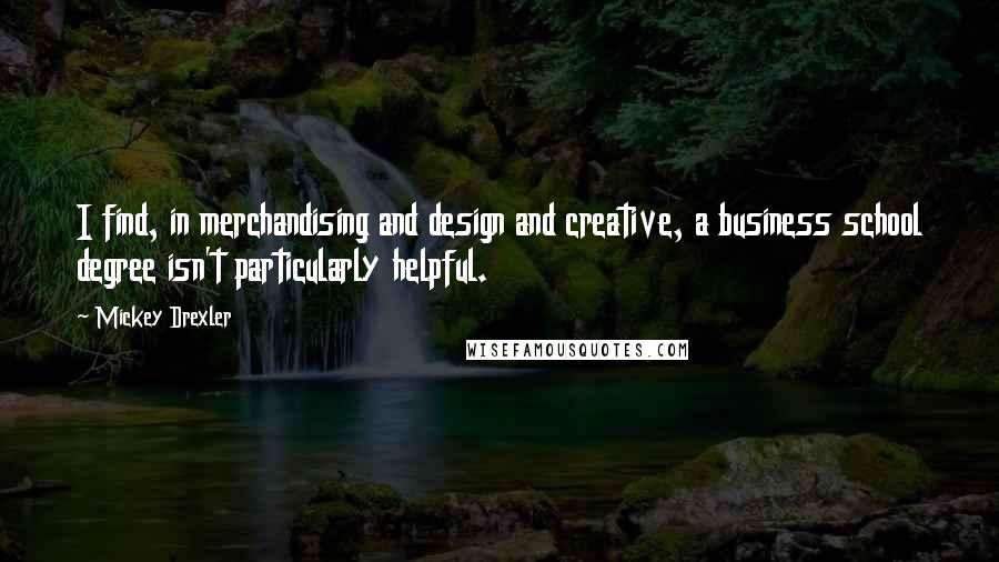 Mickey Drexler quotes: I find, in merchandising and design and creative, a business school degree isn't particularly helpful.
