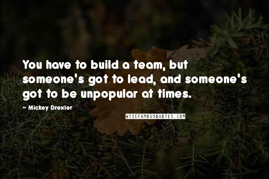 Mickey Drexler quotes: You have to build a team, but someone's got to lead, and someone's got to be unpopular at times.