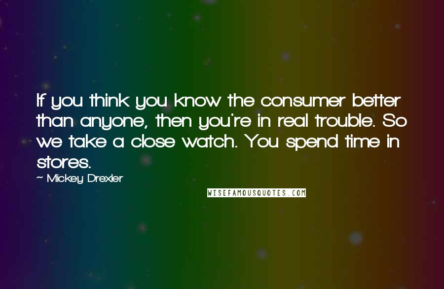 Mickey Drexler quotes: If you think you know the consumer better than anyone, then you're in real trouble. So we take a close watch. You spend time in stores.