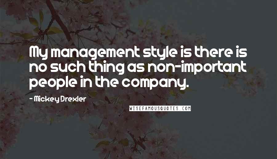 Mickey Drexler quotes: My management style is there is no such thing as non-important people in the company.