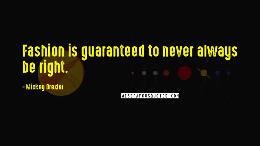 Mickey Drexler quotes: Fashion is guaranteed to never always be right.