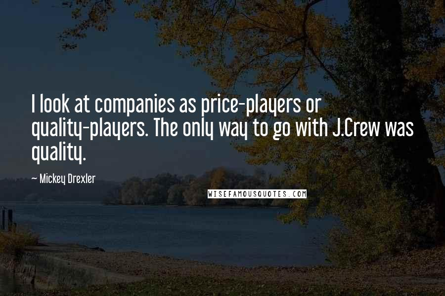 Mickey Drexler quotes: I look at companies as price-players or quality-players. The only way to go with J.Crew was quality.