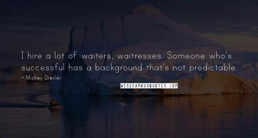 Mickey Drexler quotes: I hire a lot of waiters, waitresses. Someone who's successful has a background that's not predictable.