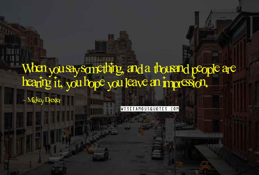 Mickey Drexler quotes: When you say something, and a thousand people are hearing it, you hope you leave an impression.