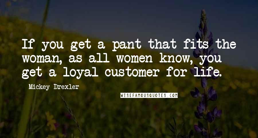 Mickey Drexler quotes: If you get a pant that fits the woman, as all women know, you get a loyal customer for life.