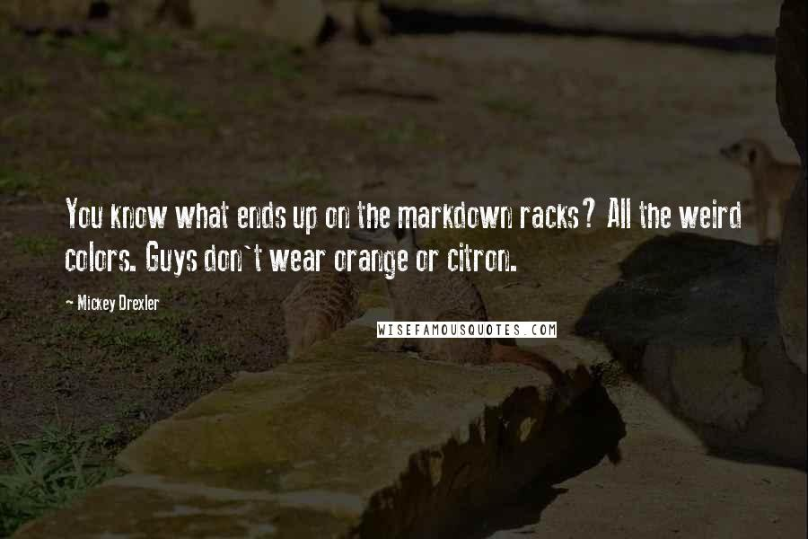 Mickey Drexler quotes: You know what ends up on the markdown racks? All the weird colors. Guys don't wear orange or citron.
