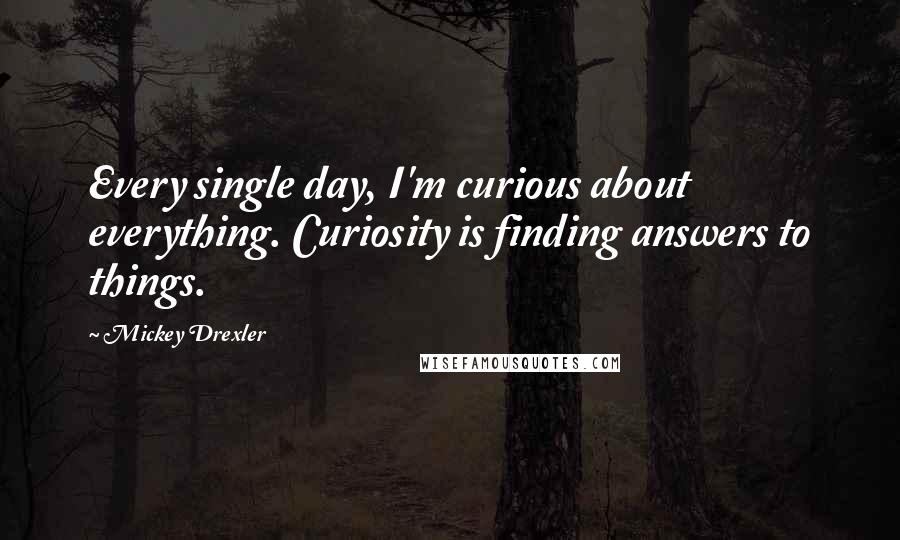 Mickey Drexler quotes: Every single day, I'm curious about everything. Curiosity is finding answers to things.