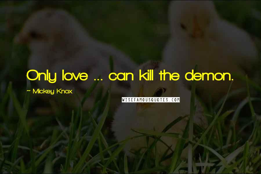 Mickey Knox quotes: Only love ... can kill the demon.