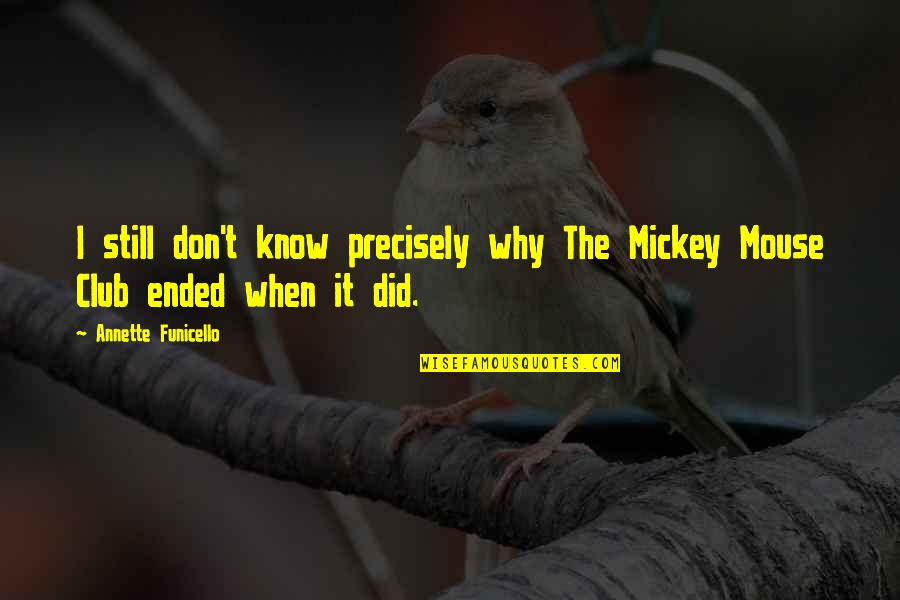 Mickey Mouse Club Quotes By Annette Funicello: I still don't know precisely why The Mickey