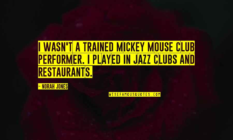 Mickey Mouse Club Quotes By Norah Jones: I wasn't a trained Mickey Mouse club performer.