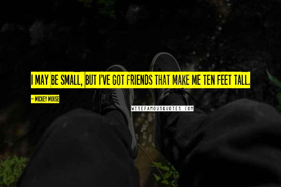Mickey Mouse quotes: I may be small, but I've got friends that make me ten feet tall.