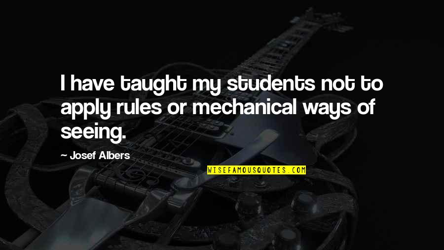 Mickeys Cap Quotes By Josef Albers: I have taught my students not to apply