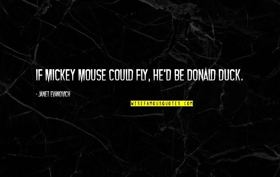 Mickey's Quotes By Janet Evanovich: If Mickey Mouse could fly, he'd be Donald