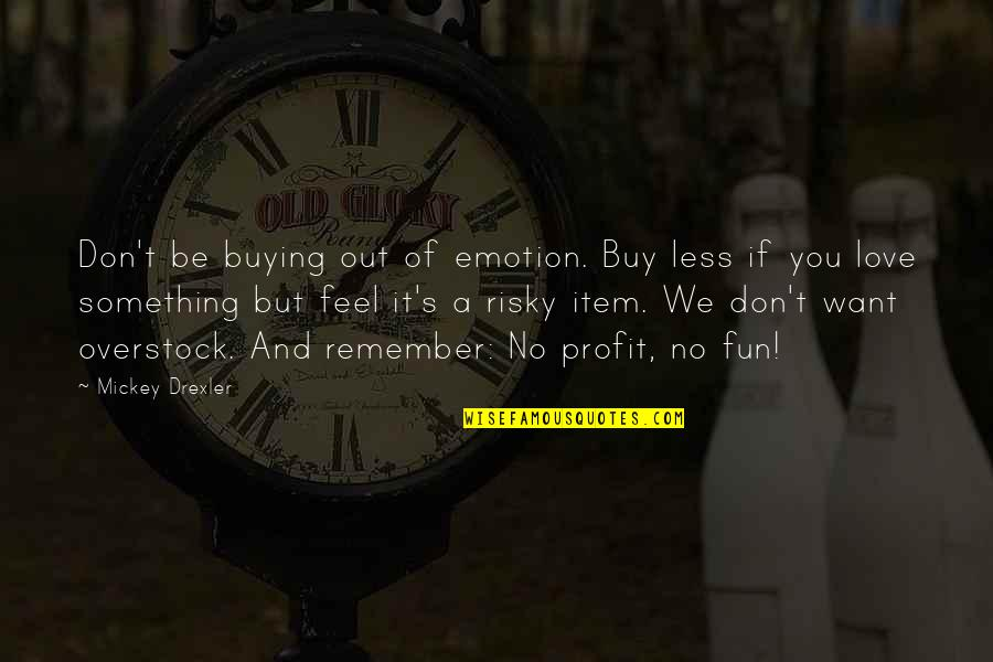 Mickey's Quotes By Mickey Drexler: Don't be buying out of emotion. Buy less
