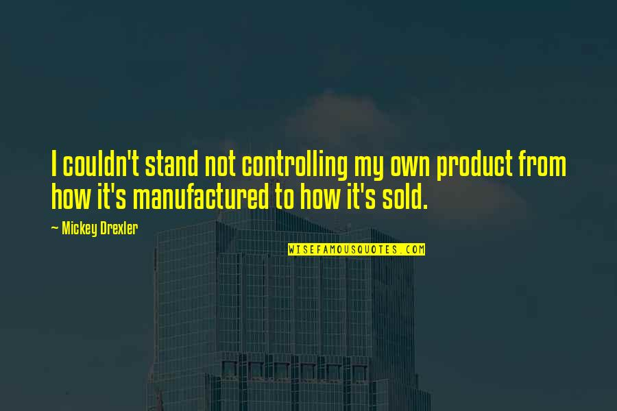 Mickey's Quotes By Mickey Drexler: I couldn't stand not controlling my own product