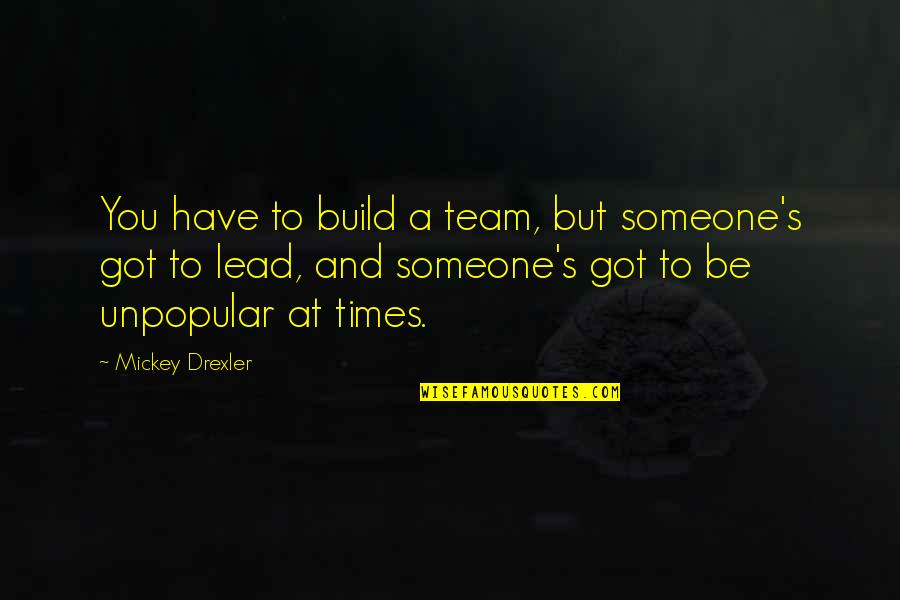 Mickey's Quotes By Mickey Drexler: You have to build a team, but someone's