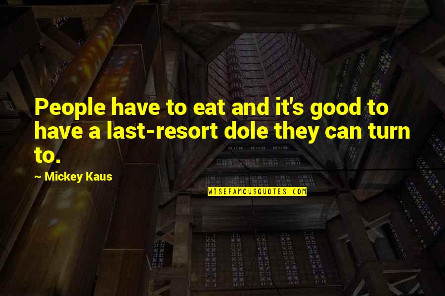 Mickey's Quotes By Mickey Kaus: People have to eat and it's good to