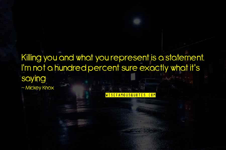 Mickey's Quotes By Mickey Knox: Killing you and what you represent is a