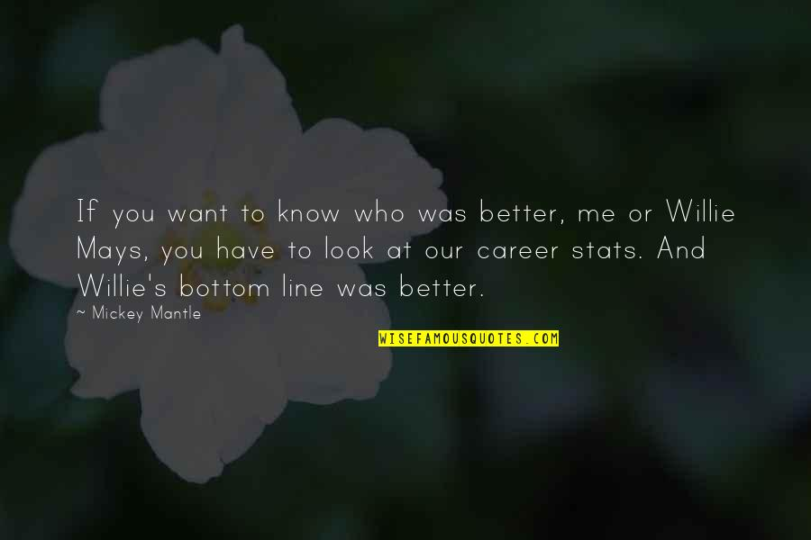 Mickey's Quotes By Mickey Mantle: If you want to know who was better,