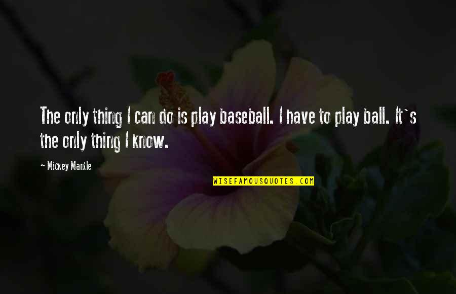 Mickey's Quotes By Mickey Mantle: The only thing I can do is play