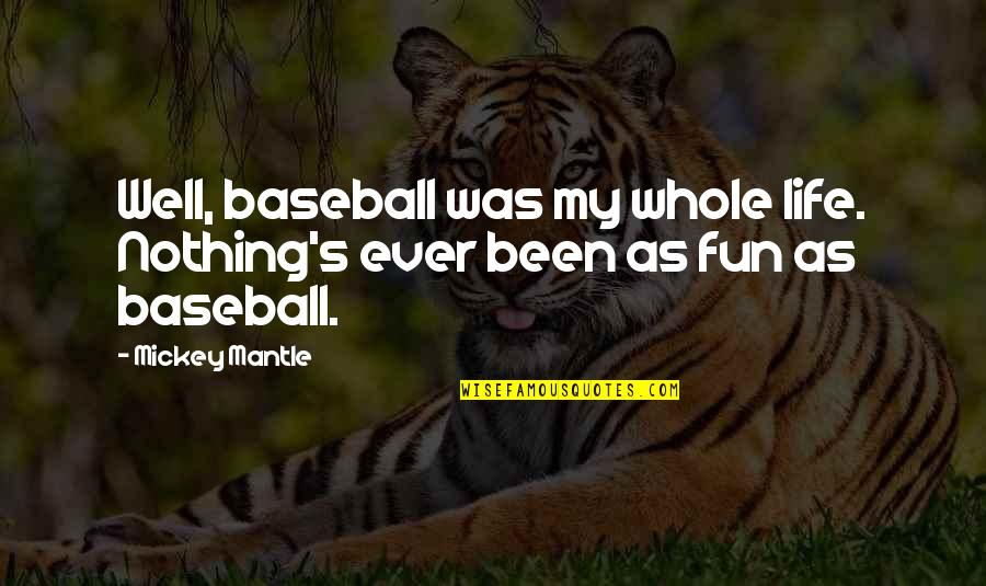 Mickey's Quotes By Mickey Mantle: Well, baseball was my whole life. Nothing's ever