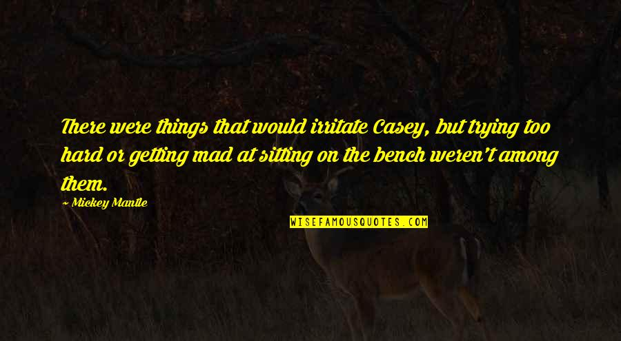Mickey's Quotes By Mickey Mantle: There were things that would irritate Casey, but