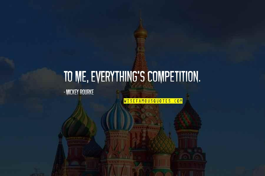 Mickey's Quotes By Mickey Rourke: To me, everything's competition.