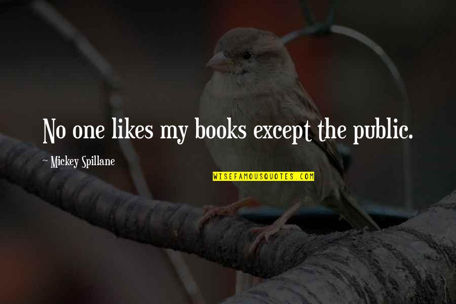 Mickey's Quotes By Mickey Spillane: No one likes my books except the public.