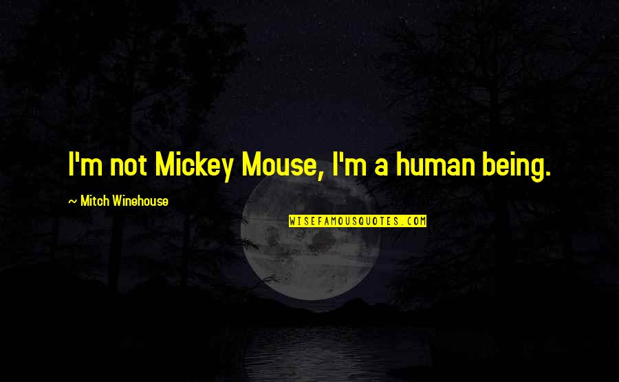 Mickey's Quotes By Mitch Winehouse: I'm not Mickey Mouse, I'm a human being.