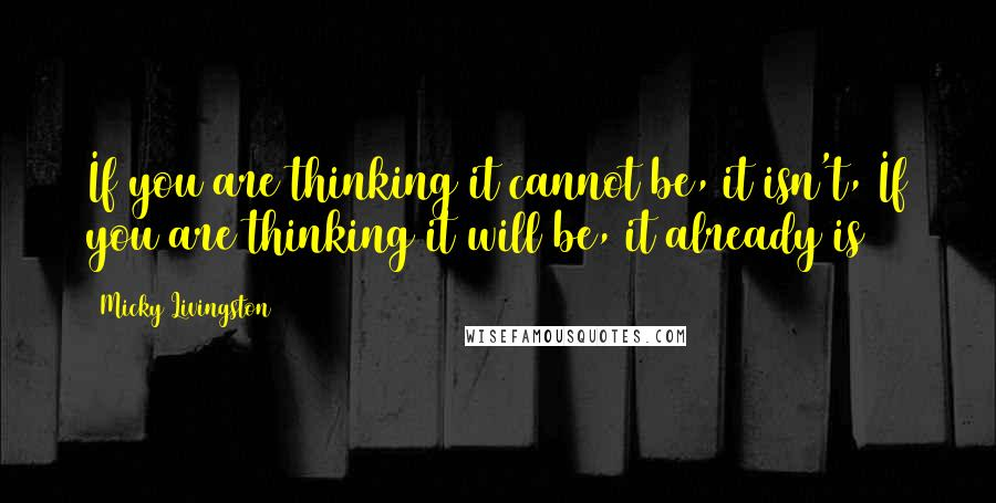 Micky Livingston quotes: If you are thinking it cannot be, it isn't, If you are thinking it will be, it already is