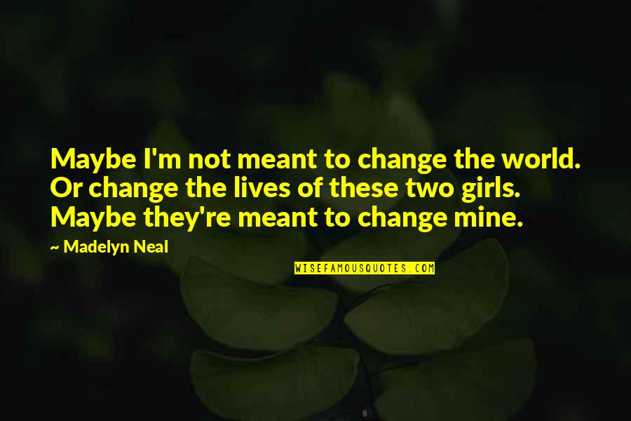 Micro Preemie Quotes By Madelyn Neal: Maybe I'm not meant to change the world.