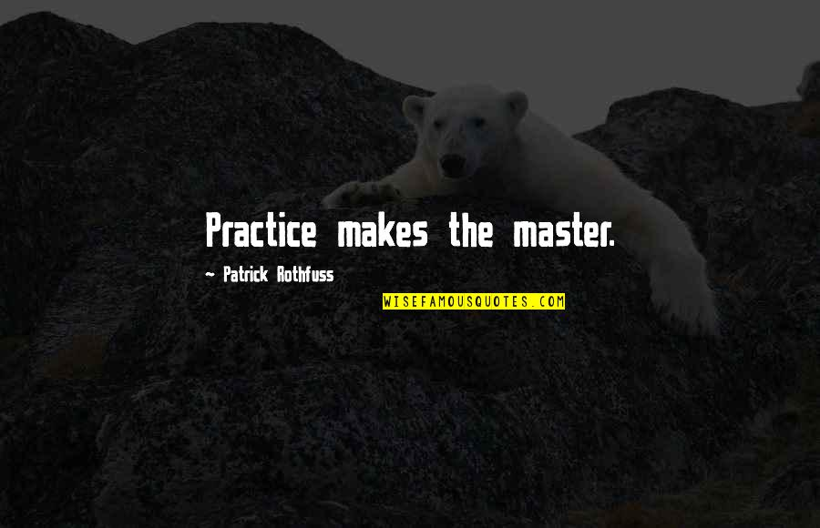 Microenvironment Quotes By Patrick Rothfuss: Practice makes the master.