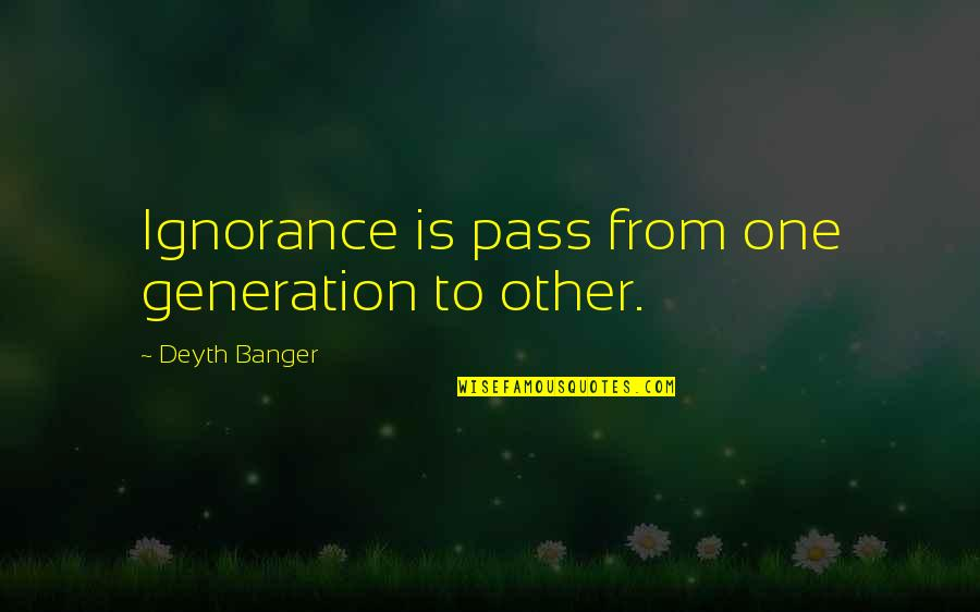 Micromachine Quotes By Deyth Banger: Ignorance is pass from one generation to other.