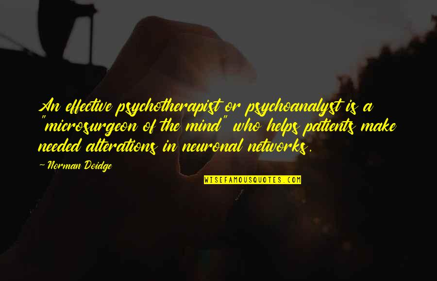 """Microsurgeon Quotes By Norman Doidge: An effective psychotherapist or psychoanalyst is a """"microsurgeon"""