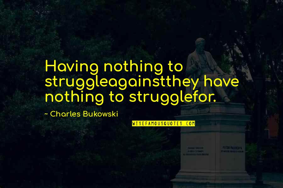 Mid Year Performance Review Quotes By Charles Bukowski: Having nothing to struggleagainstthey have nothing to strugglefor.