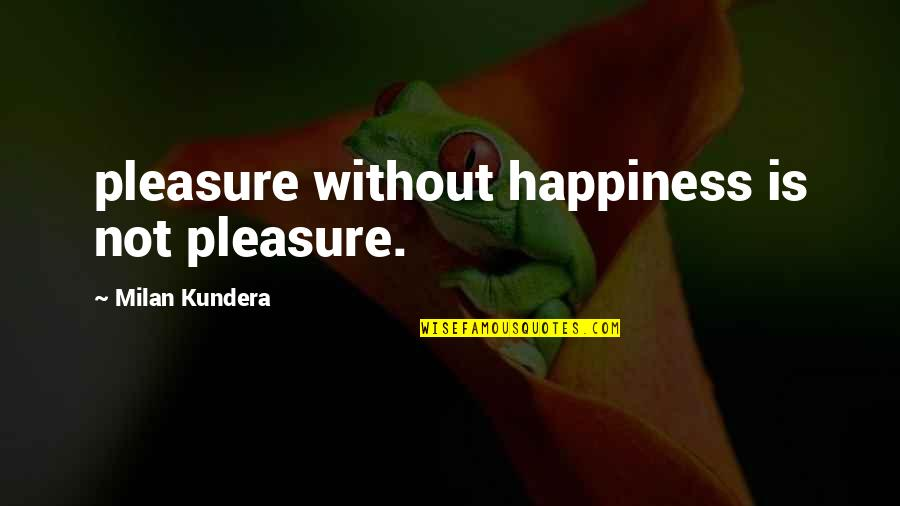 Mid Year Performance Review Quotes By Milan Kundera: pleasure without happiness is not pleasure.