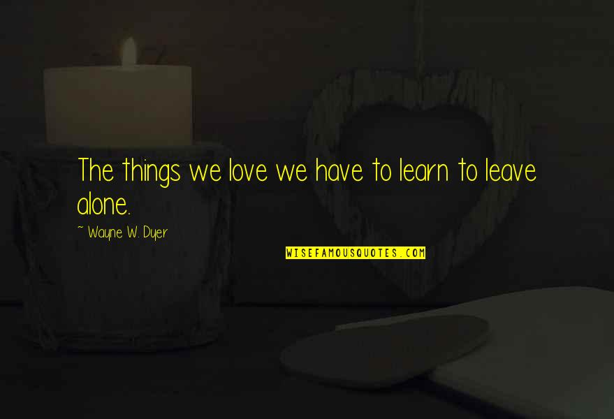 Middle Class Economy Quotes By Wayne W. Dyer: The things we love we have to learn