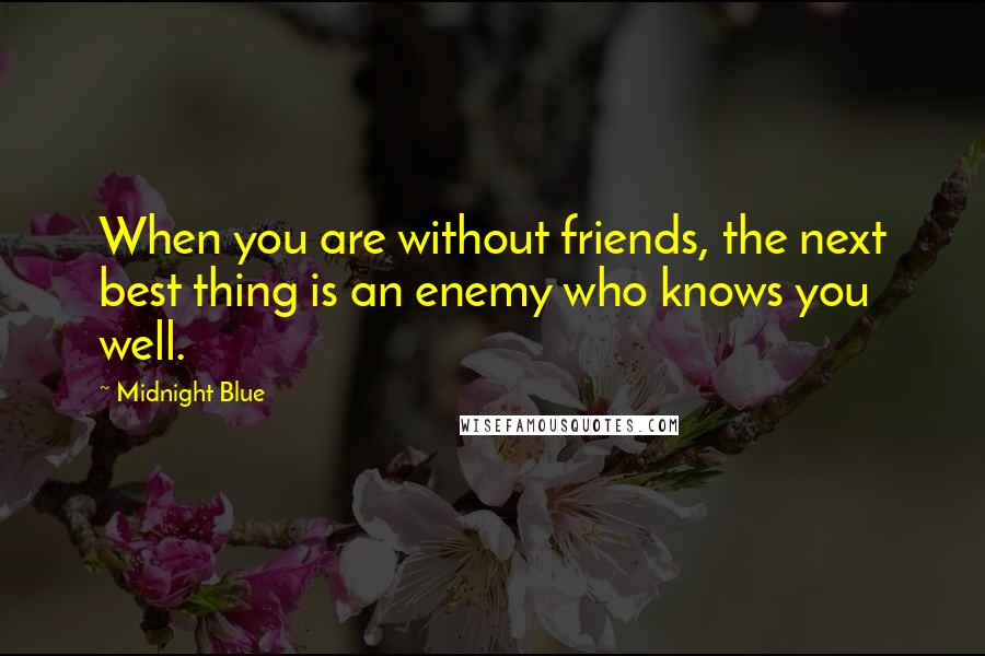 Midnight Blue quotes: When you are without friends, the next best thing is an enemy who knows you well.