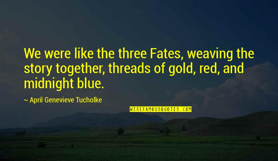 Midnight Blue Quotes By April Genevieve Tucholke: We were like the three Fates, weaving the