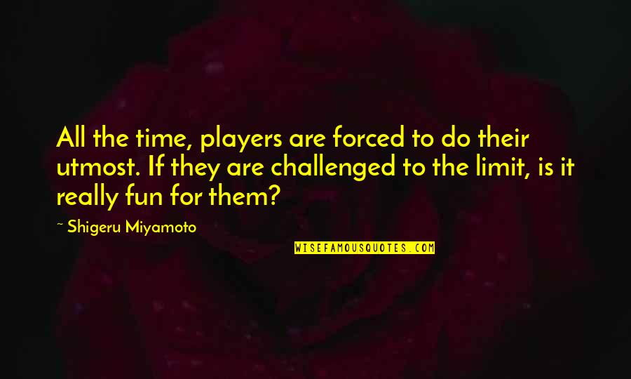 Midnight Marauders Quotes By Shigeru Miyamoto: All the time, players are forced to do