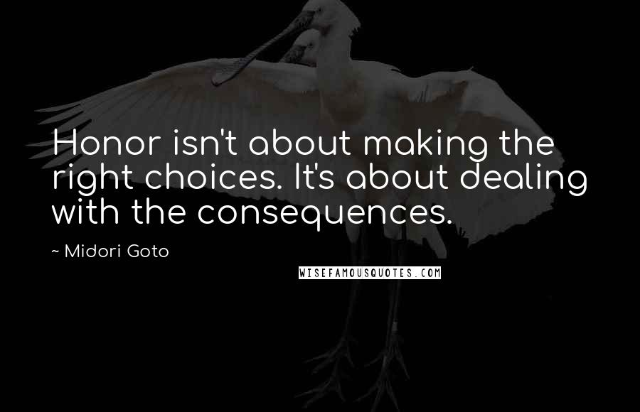 Midori Goto quotes: Honor isn't about making the right choices. It's about dealing with the consequences.