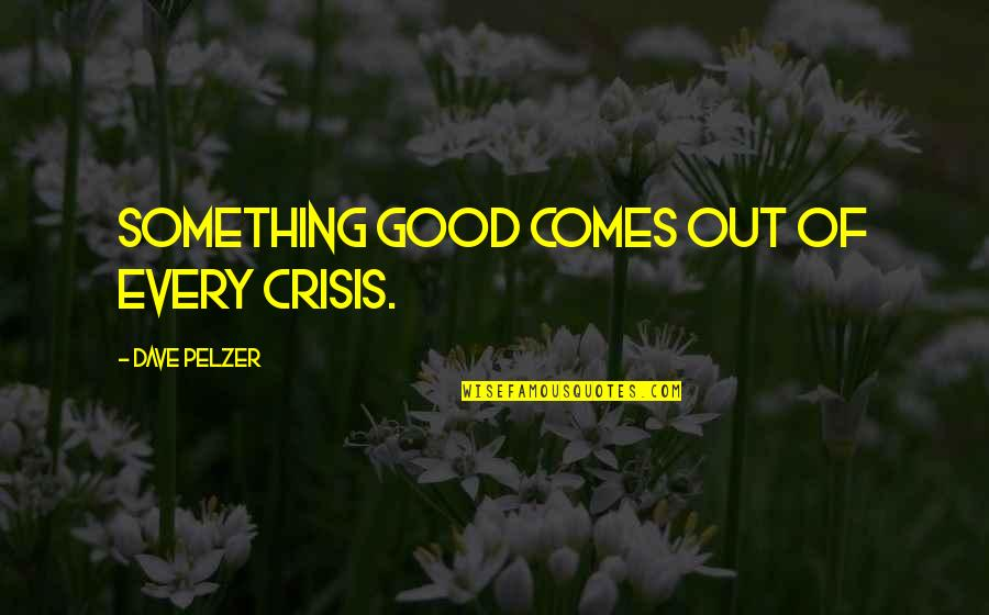 Midsection Quotes By Dave Pelzer: Something good comes out of every crisis.