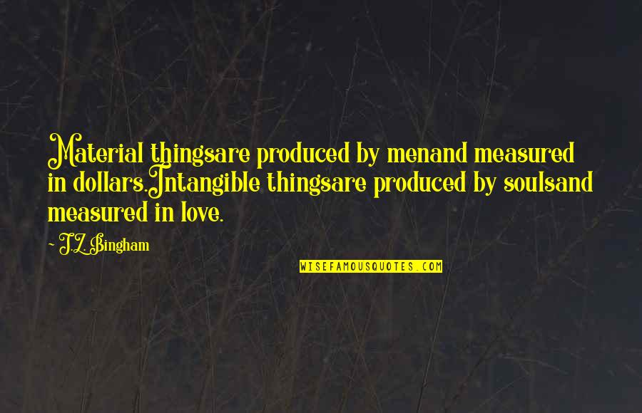 Midsection Quotes By J.Z. Bingham: Material thingsare produced by menand measured in dollars.Intangible