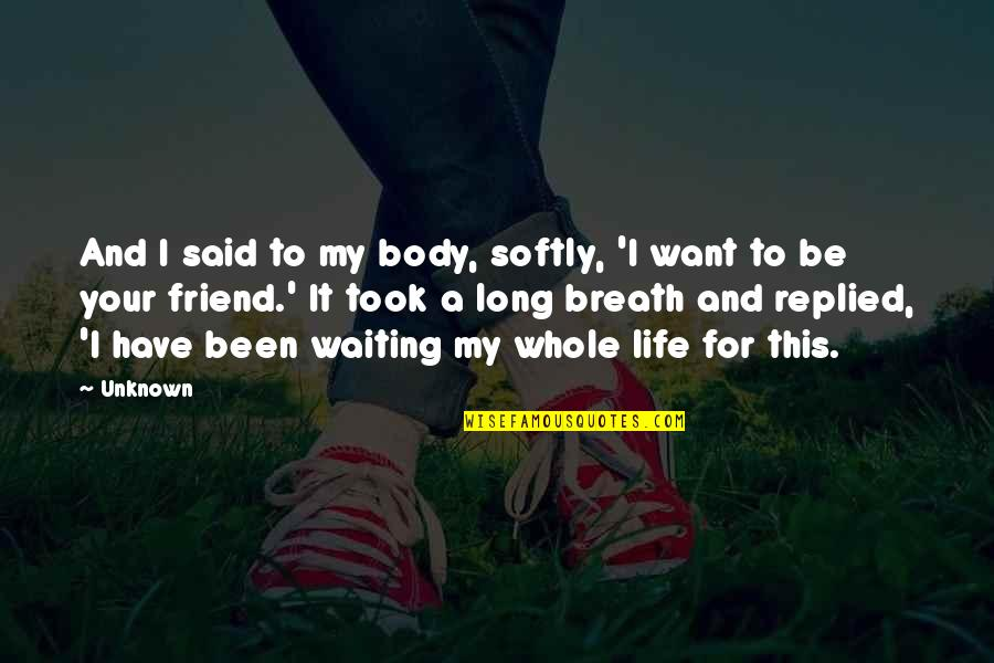 Midsection Quotes By Unknown: And I said to my body, softly, 'I