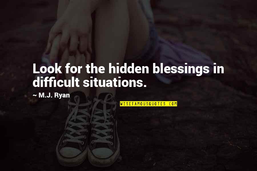 Midterm Election Quotes By M.J. Ryan: Look for the hidden blessings in difficult situations.
