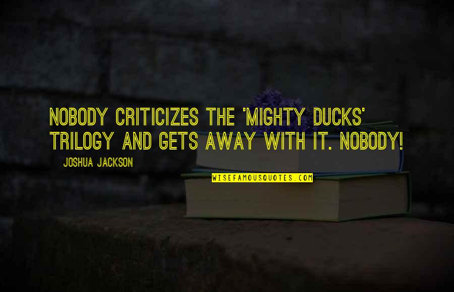 Mighty Ducks Quotes By Joshua Jackson: Nobody criticizes the 'Mighty Ducks' trilogy and gets