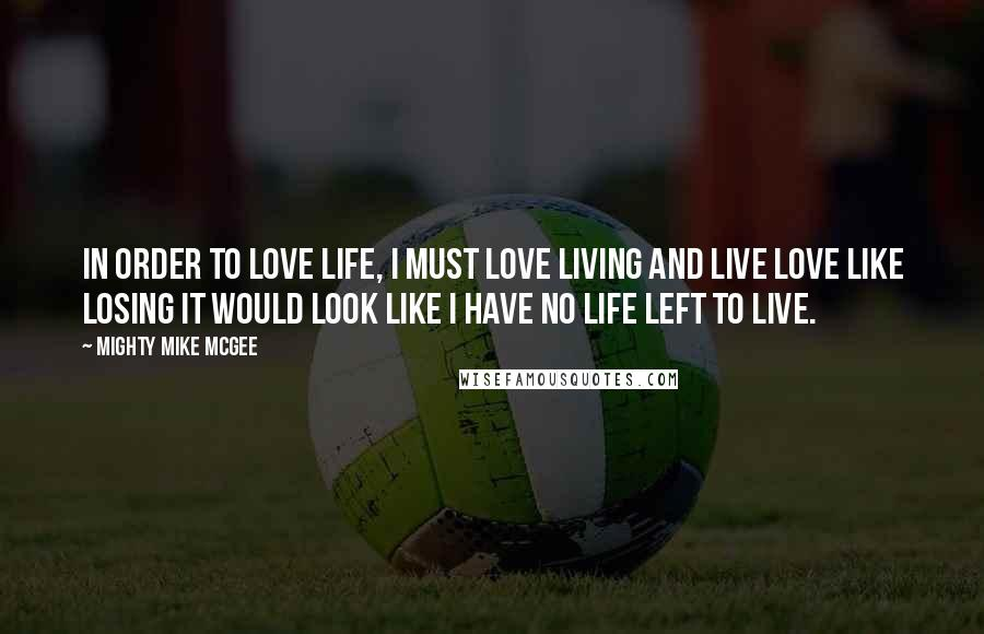 Mighty Mike McGee quotes: In order to love life, I must love living and live love like losing it would look like I have no life left to live.