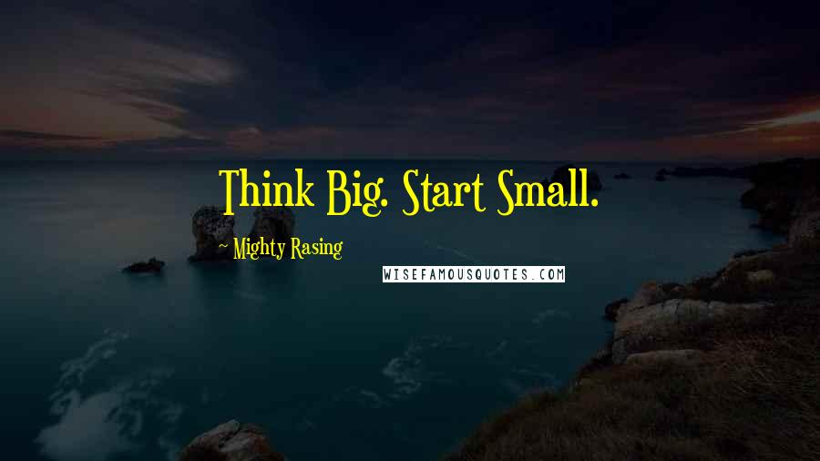 Mighty Rasing quotes: Think Big. Start Small.